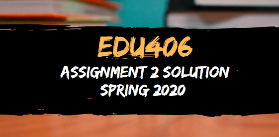 EDU406 Assignment 2 Solution Spring 2020