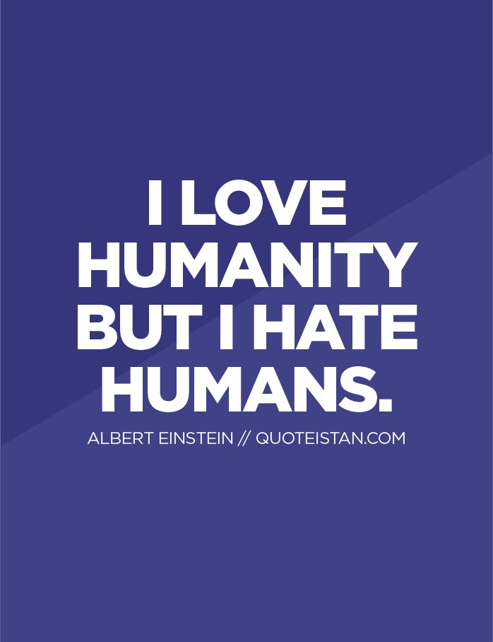 I love Humanity but I hate humans.