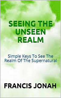 Seeing The Unseen Realm: Simple Keys to See The Realm of The Supernatural - Christian Non Fiction By Francis Jonah