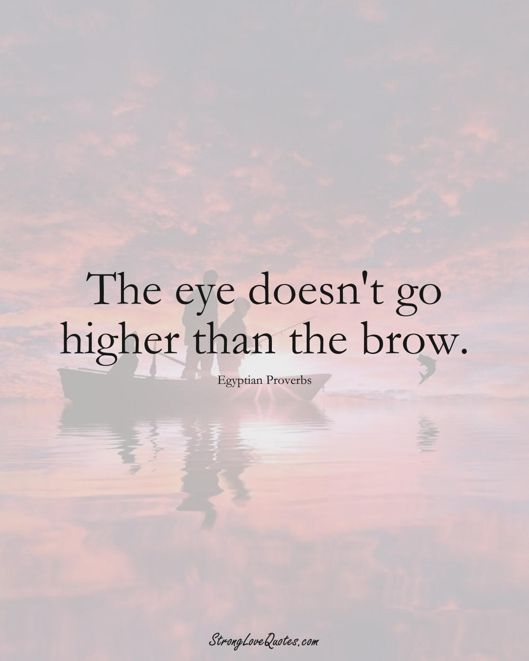 The eye doesn't go higher than the brow. (Egyptian Sayings);  #MiddleEasternSayings