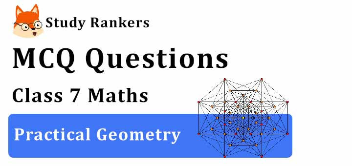 MCQ Questions for Class 7 Maths: Ch 10 Practical Geometry