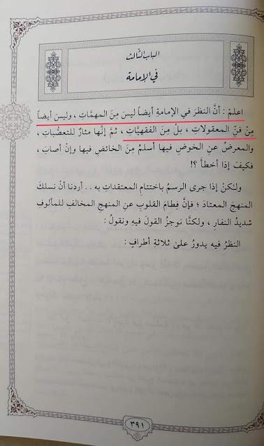 "اعلم أن النظر في الإمامة أيضا ليس من المهمات وليس أيضا من فن المعقولات، بل من الفقهيات.   ""Ketahuilah bahwa kajian tentang imamah/khilafah juga bukan termasuk pokok pembahasan akidah, dan juga bukan pembahasan ilmu rasional, melainkan dia termasuk pembahasan fiqh (fiqhiyyat)."" (Al-Iqtishâd fil I'tiqâd, hlm 391)"