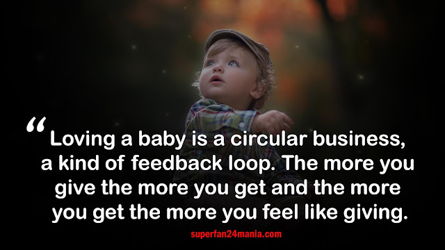 Loving a baby is a circular business, a kind of feedback loop. The more you give the more you get and the more you get the more you feel like giving.