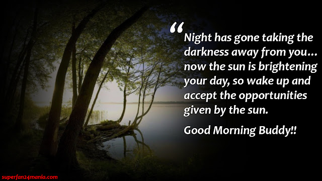 """"""" Night has gone taking the darkness away from you…now the sun is brightening your day, so wake up and accept the opportunities given by the sun. Good Morning Buddy!!"""""""