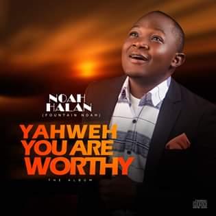 ALBUM :: Yaweh You Are Worthy -Noah Halan (Fountain Noah)