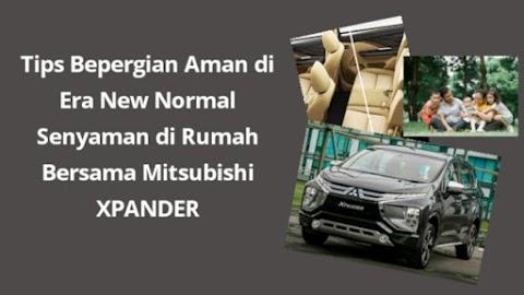 Tips Bepergian Aman di Era New Normal Senyaman di Rumah Bersama Mitsubishi XPANDER