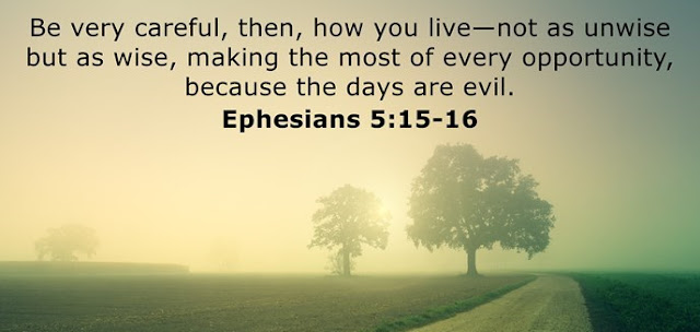 Be very careful, then, how you live—not as unwise but as wise, making the most of every opportunity, because the days are evil.