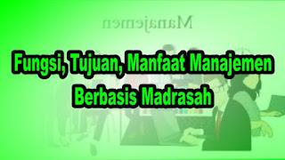 Fungsi, Tujuan, Manfaat Manajemen Berbasis Madrasah