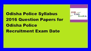 Odisha Police Syllabus 2016 Question Papers for Odisha Police Recruitment Exam Date
