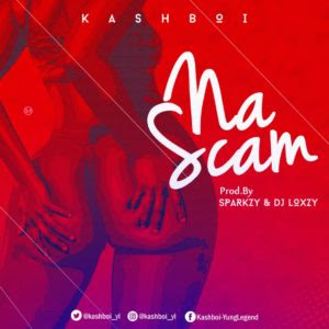 DOWNLOAD MP3: Kashboi – Na Scam (Prod. By Sparkzy n Dj Loxzy)
