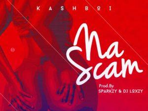 DOWNLOAD MP3: Kashboi – Na Scam (Prod. By Sparkzy n Dj Loxzy)