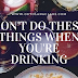 5 Things You Shouldn't Do When You're Drinking