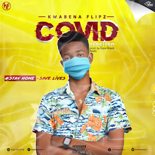 Kwabena Flipz – Covid-19 (Stay Home - Save Lives) (Prod By Supa Shank Beatz)