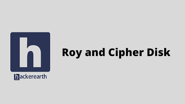 HackerEarth Roy and Cipher Disk problem solution