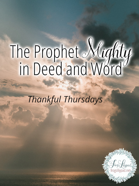 Before Jesus Christ came to earth, He knew all that would happen. His life would be mighty! He was The Prophet Mighty in Deed and Word. Thankful Thursdays Linkup at frogslilypad.net