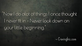 """""""Now I do a lot of things I once though I never fit in – Never look down on your little beginning"""""""