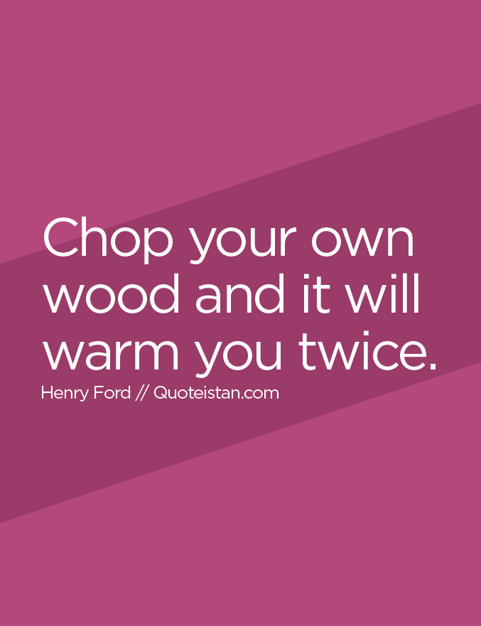 Chop your own wood and it will warm you twice.