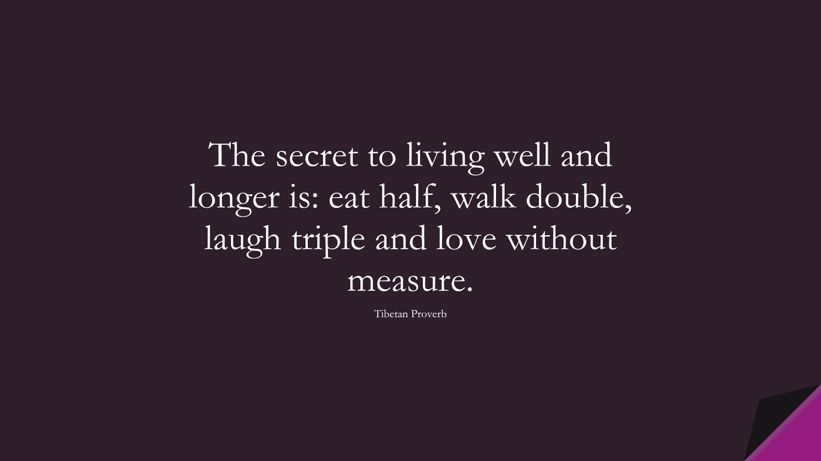 The secret to living well and longer is: eat half, walk double, laugh triple and love without measure. (Tibetan Proverb);  #BestQuotes