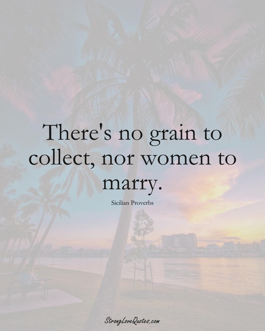 There's no grain to collect, nor women to marry. (Sicilian Sayings);  #EuropeanSayings
