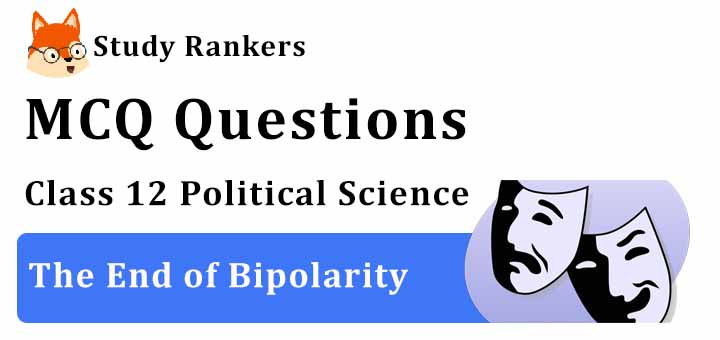 MCQ Questions for Class 12 Political Science: Ch 2 The End of Bipolarity