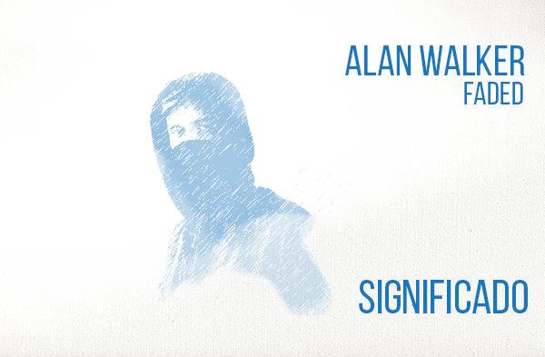 Faded Significado de la Canción Alan Walker.