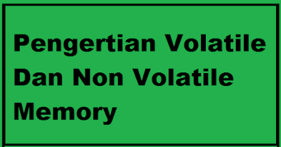 Pengertian Volatile Dan Non Volatile Memory Beserta Jenis-Jenis Dan Contohnya