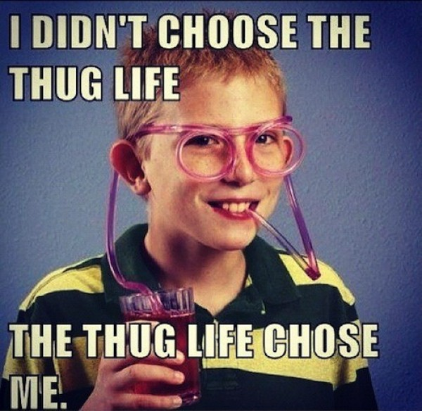 I didn't chose the thug life, the thug life chose me