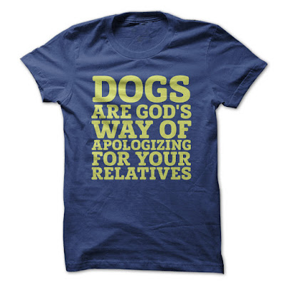 Dogs are Gods way of apologizing for your relatives T-shirts And Hoodies
