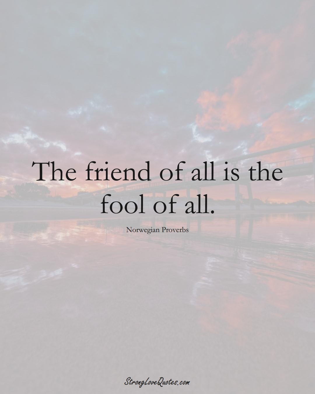 The friend of all is the fool of all. (Norwegian Sayings);  #EuropeanSayings