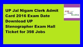 UP Jal Nigam Clerk Admit Card 2016 Exam Date Download UP Stenographer Exam Hall Ticket for 398 Jobs