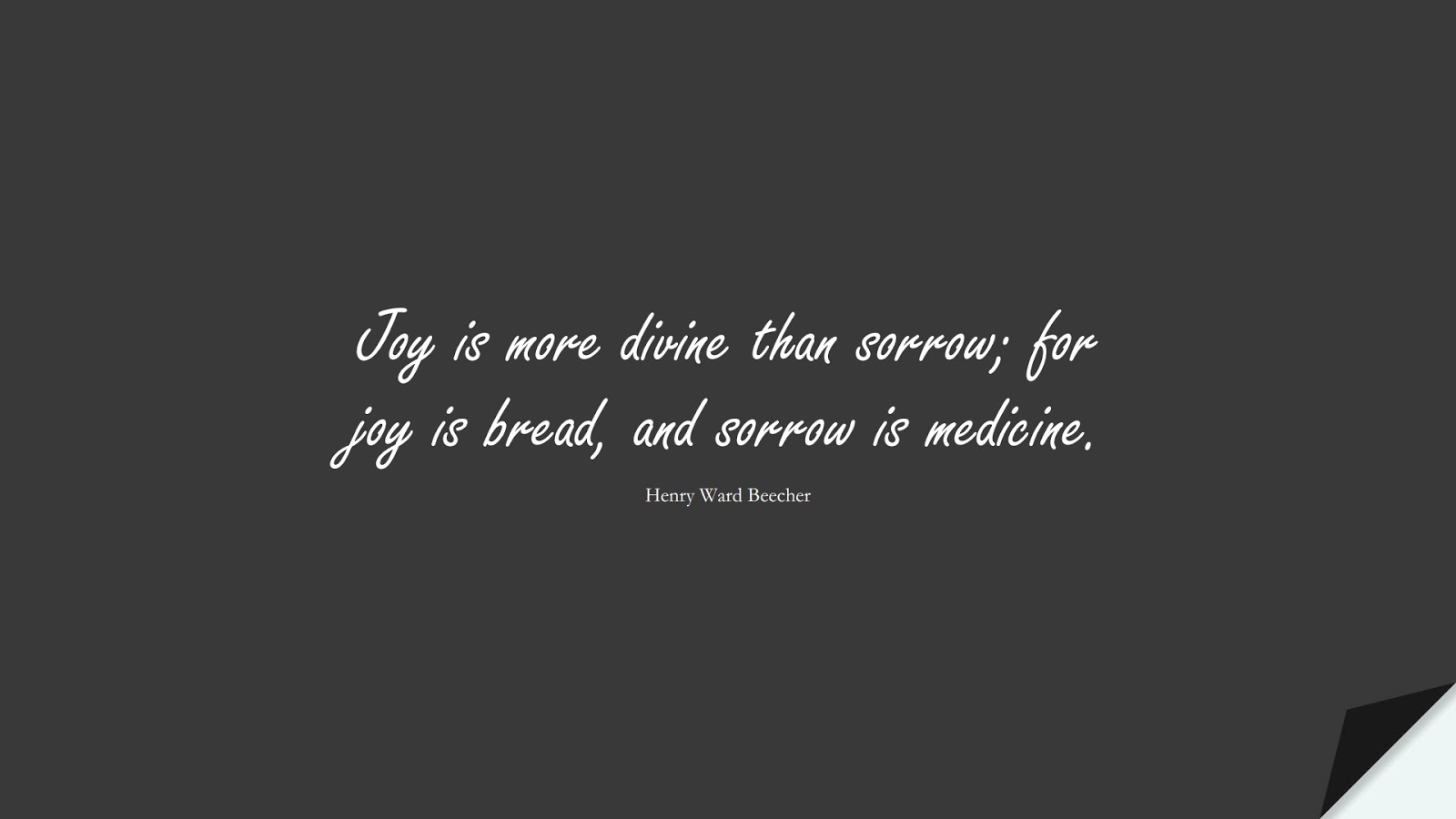 Joy is more divine than sorrow; for joy is bread, and sorrow is medicine. (Henry Ward Beecher);  #HappinessQuotes