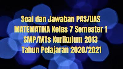 Soal dan Jawaban PAS/UAS MATEMATIKA Kelas 7 Semester 1 SMP/MTs Kurikulum 2013 TP 2020/2021