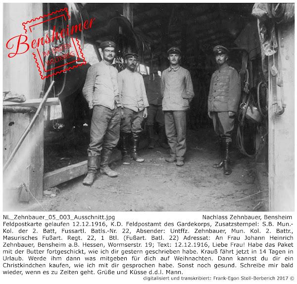 NL_Zehnbauer_05_003_Ausschnitt.jpg; Nachlass Zehnbauer, Bensheim; Feldpostkarte gelaufen 12.12.1916, K.D. Feldpostamt des Gardekorps, Zusatzstempel: S.B. Mun.-Kol. der 2. Batt, Fussartl. Batls.-Nr. 22, Absender: Untffz. Zehnbauer, Mun. Kol. 2. Battr., Masurisches Fußart. Regt. 22, 1 Btl. (Fußart. Batl. 22) Adressat: An Frau Johann Heinrich Zehnbauer, Bensheim a.B. Hessen, Wormserstr. 19; Text: 12.12.1916, Liebe Frau! Habe das Paket mit der Butter fortgeschickt, wie ich dir gestern geschrieben habe. Krauß fährt jetzt in 14 Tagen in Urlaub. Werde ihm dann was mitgeben für dich auf Weihnachten. Dann kannst du dir ein Christkindchen kaufen, wie ich mit dir gesprochen habe. Sonst noch gesund. Schreibe mir bald wieder, wenn es zu Zeiten geht. Grüße und Küsse d.d.l. Mann.; digitalisiert und transkribiert: Frank-Egon Stoll-Berberich 2017 ©.