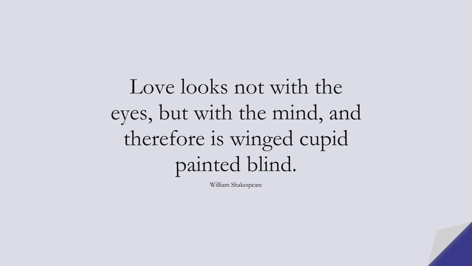Love looks not with the eyes, but with the mind, and therefore is winged cupid painted blind. (William Shakespeare);  #LoveQuotes