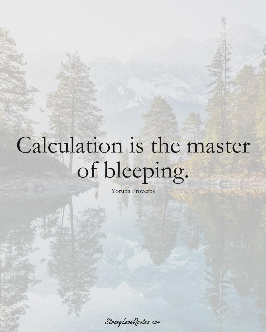 Calculation is the master of bleeping. (Yoruba Sayings);  #aVarietyofCulturesSayings