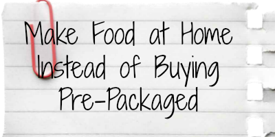 make food instead of buying pre-packaged