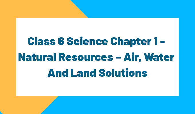 Class 6 Science Chapter 1 - Natural Resources – Air, Water And Land
