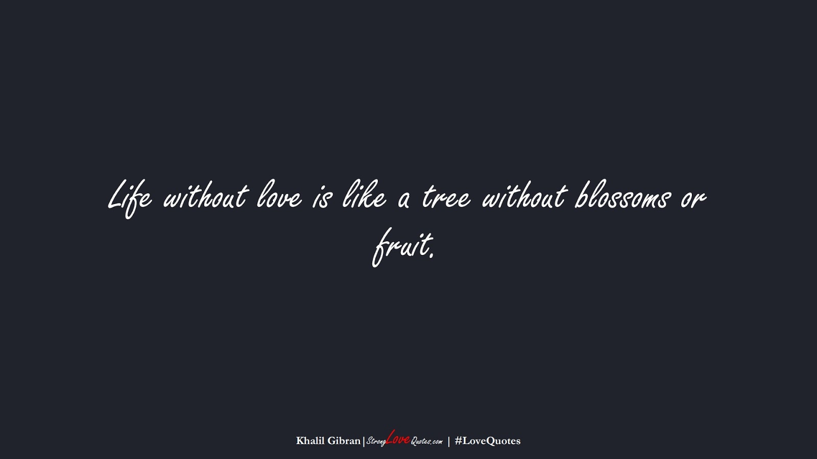 Life without love is like a tree without blossoms or fruit. (Khalil Gibran);  #LoveQuotes