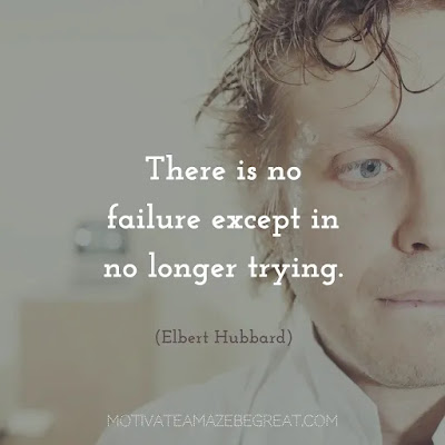 "Never Quite Quotes: ""There is no failure except in no longer trying."" ― Elbert Hubbard"