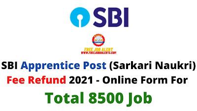 Free Job Alert: SBI Apprentice Post (Sarkari Naukri) Fee Refund 2021 - Online Form For Total 8500 Job