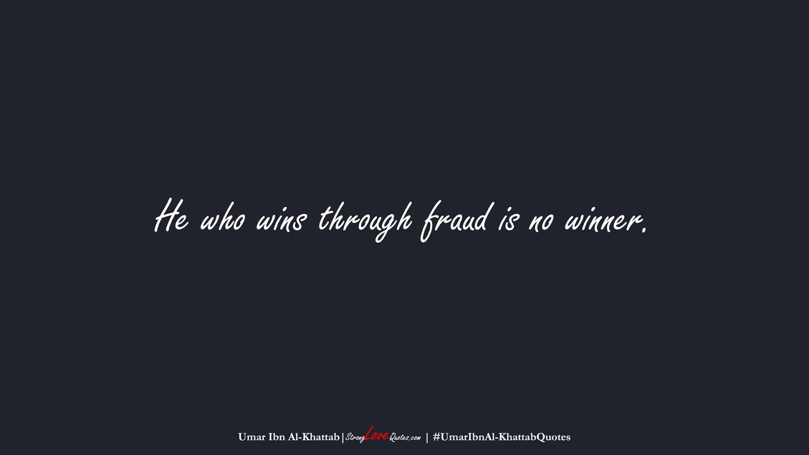 He who wins through fraud is no winner. (Umar Ibn Al-Khattab);  #UmarIbnAl-KhattabQuotes