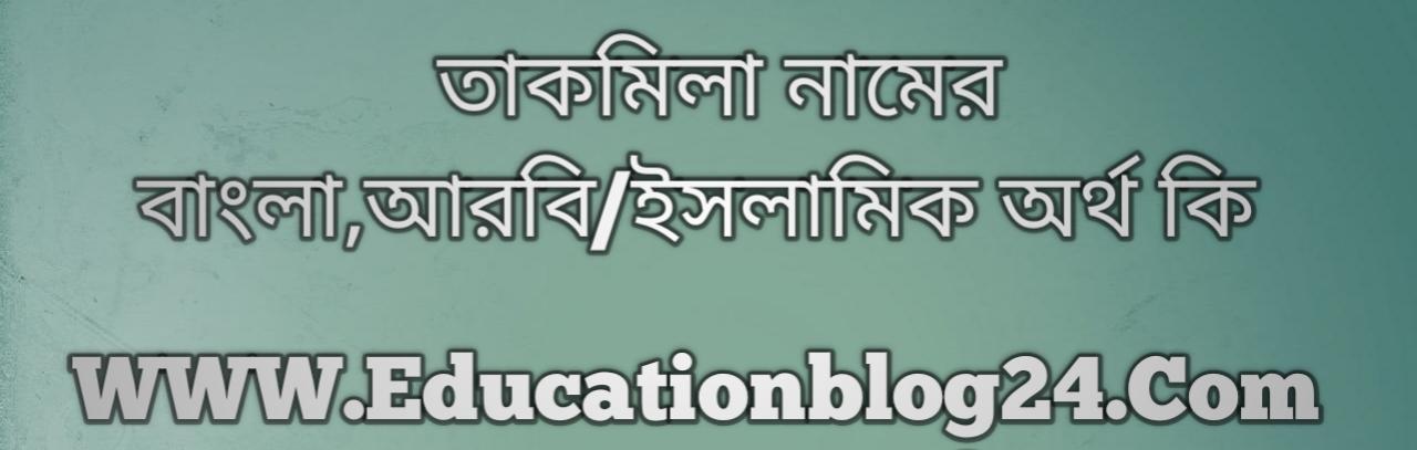 Takmila name meaning in Bengali, তাকমিলা নামের অর্থ কি, তাকমিলা নামের বাংলা অর্থ কি, তাকমিলা নামের ইসলামিক অর্থ কি, তাকমিলা কি ইসলামিক /আরবি নাম