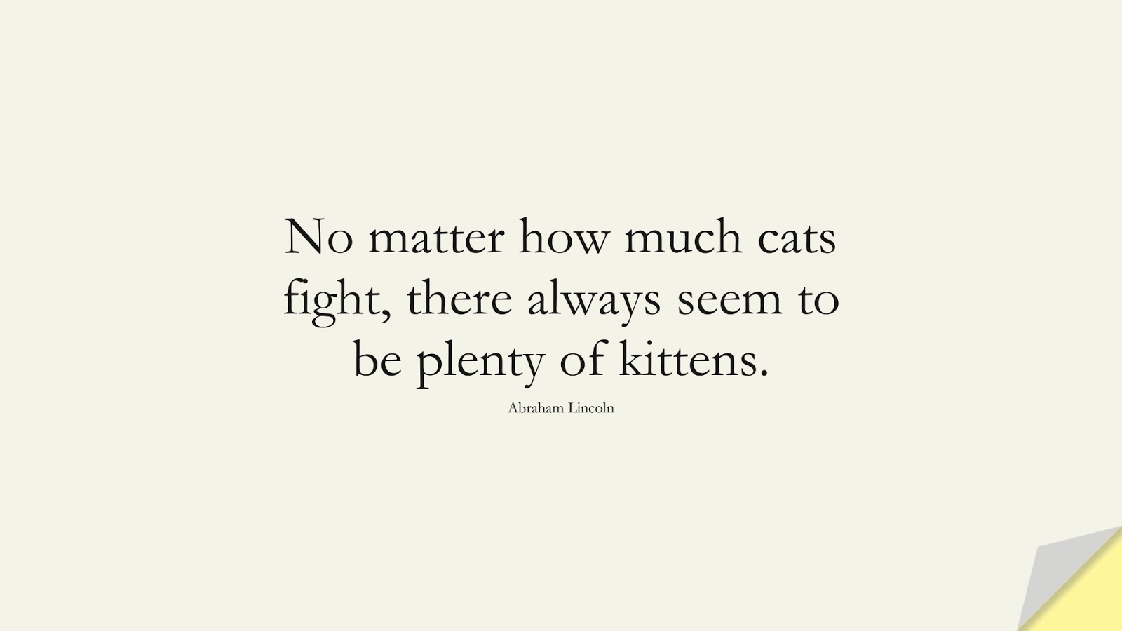 No matter how much cats fight, there always seem to be plenty of kittens. (Abraham Lincoln);  #IntimacyQuotes