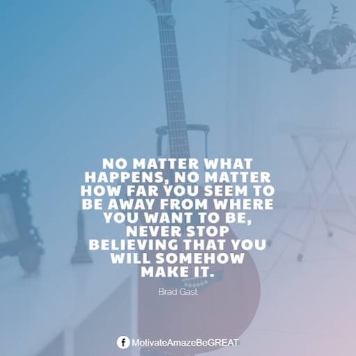 "Inspirational Quotes About Life And Struggles: ""No matter what happens, no matter how far you seem to be away from where you want to be, never stop believing that you will somehow make it."" - Brad Gast"