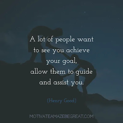 "Quotes On Achievement Of Goals: ""A lot of people want to see you achieve your goal, allow them to guide and assist you."" - Henry Good"