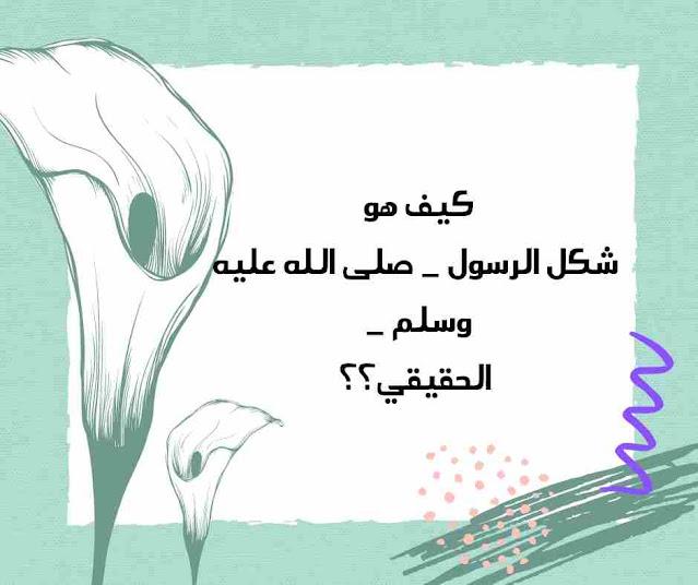 كيف هو شكل الرسول _ صلى الله عليه وسلم _ الحقيقي؟؟