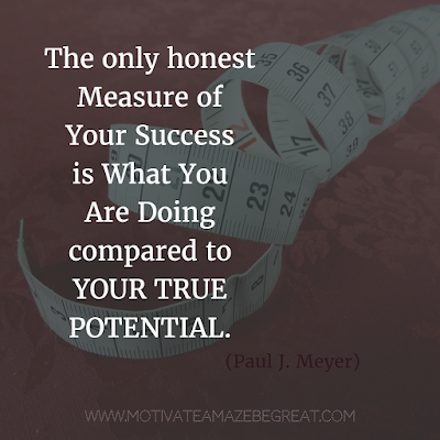 "Featured on 33 Rare Success Quotes In Images To Inspire You: ""The only honest measure of your success is what you are doing compared to your true potential."" - Paul J. Meyer"