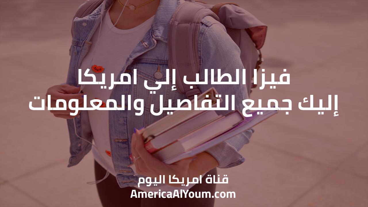 فيزا الطالب إلي امريكا.. إليك جميع التفاصيل والمعلومات