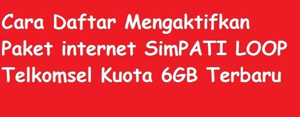 Daftar Mengaktifkan Paket Internet SimPATI LOOP Telkomsel Kuota 6GB Terbaru