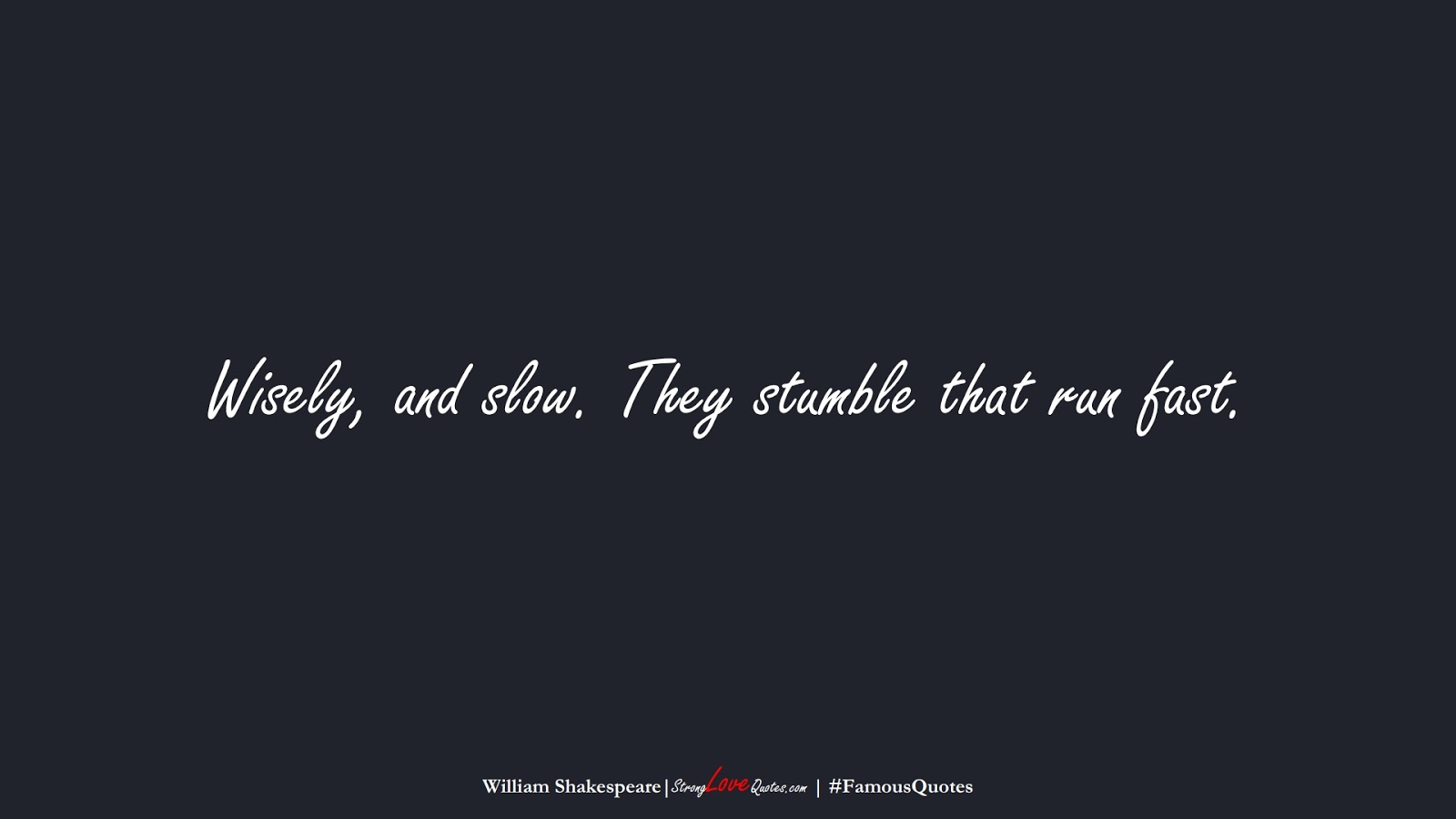 Wisely, and slow. They stumble that run fast. (William Shakespeare);  #FamousQuotes